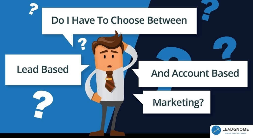 Do I Have To Choose Between Lead Based And Account Based Marketing?