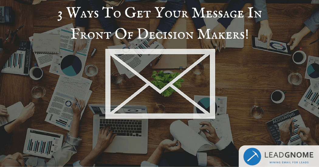 Lead Generation Tips: 3 Ways To Get Your Message In Front Of Decision Makers