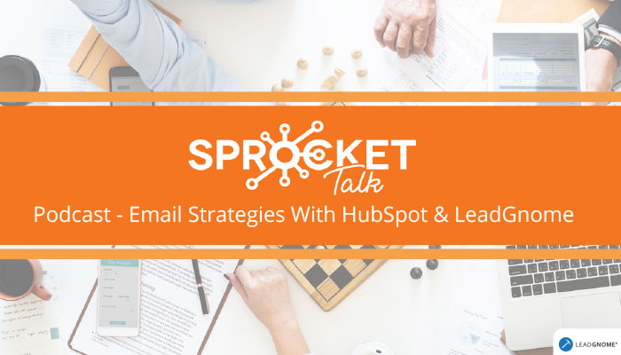 Sprocket Talk Podcast - Email Strategies With HubSpot & LeadGnome